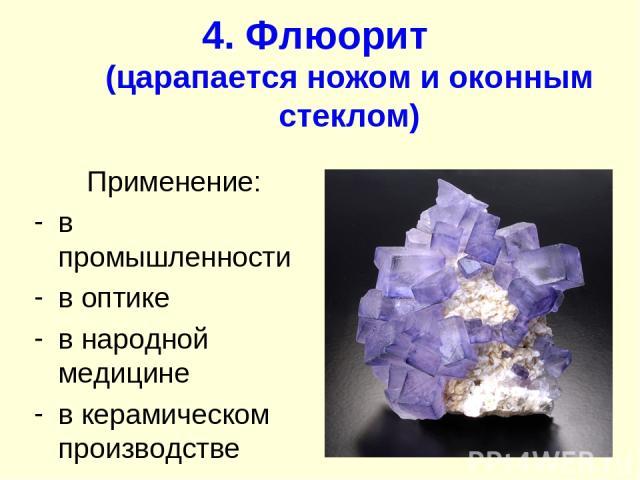 4. Флюорит (царапается ножом и оконным стеклом) Применение: в промышленности в оптике в народной медицине в керамическом производстве