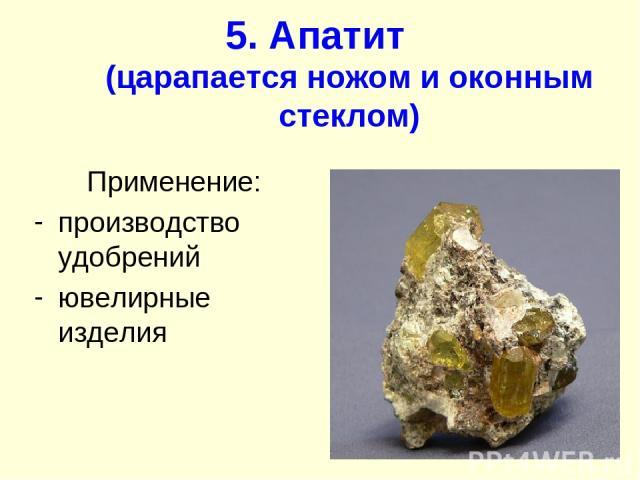 5. Апатит (царапается ножом и оконным стеклом) Применение: производство удобрений ювелирные изделия