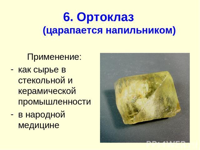 6. Ортоклаз (царапается напильником) Применение: как сырье в стекольной и керамической промышленности в народной медицине