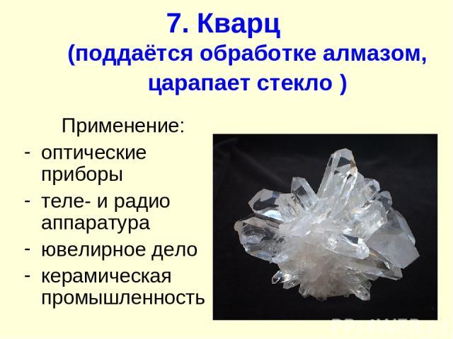 7. Кварц (поддаётся обработке алмазом, царапает стекло ) Применение: оптические приборы теле- и радио аппаратура ювелирное дело керамическая промышленность