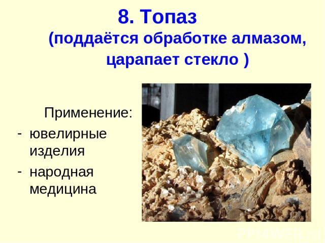 8. Топаз (поддаётся обработке алмазом, царапает стекло ) Применение: ювелирные изделия народная медицина