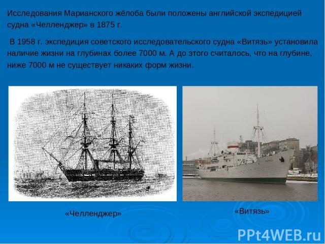 Исследования Марианского жёлоба были положены английской экспедицией судна «Челленджер» в 1875 г. В 1958 г. экспедиция советского исследовательского судна «Витязь» установила наличие жизни на глубинах более 7000 м. А до этого считалось, что на глуби…
