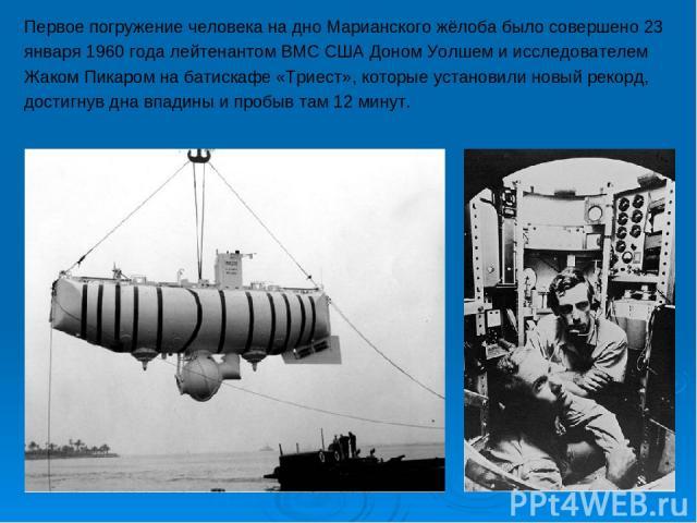 Первое погружение человека на дно Марианского жёлоба было совершено 23 января 1960 года лейтенантом ВМС США Доном Уолшем и исследователем Жаком Пикаром на батискафе «Триест», которые установили новый рекорд, достигнув дна впадины и пробыв там 12 минут.