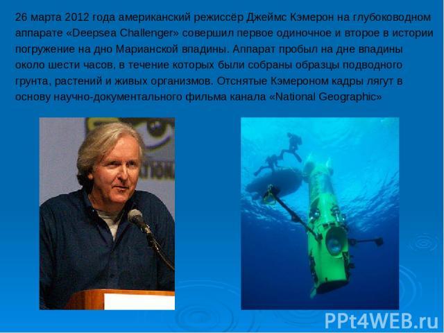 26 марта 2012 года американский режиссёр Джеймс Кэмерон на глубоководном аппарате «Deepsea Challenger» совершил первое одиночное и второе в истории погружение на дно Марианской впадины. Аппарат пробыл на дне впадины около шести часов, в течение кото…