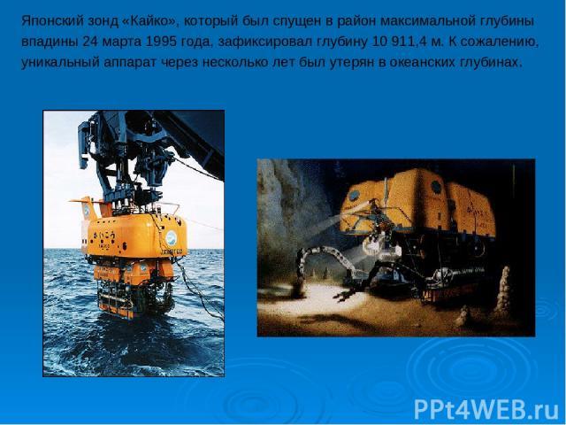 Японский зонд «Кайко», который был спущен в район максимальной глубины впадины 24 марта 1995 года, зафиксировал глубину 10 911,4 м. К сожалению, уникальный аппарат через несколько лет был утерян в океанских глубинах.