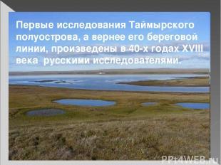 Первые исследования Таймырского полуострова, а вернее его береговой линии, произ