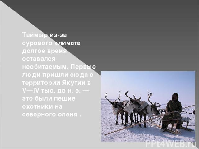 Таймыр из-за сурового климата долгое время оставался необитаемым. Первые люди пришли сюда с территории Якутии в V—IV тыс. дон.э.— это были пешие охотники на северного оленя .