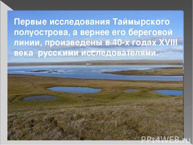 Первые исследования Таймырского полуострова, а вернее его береговой линии, произведены в 40-х годах XVIII века русскими исследователями.