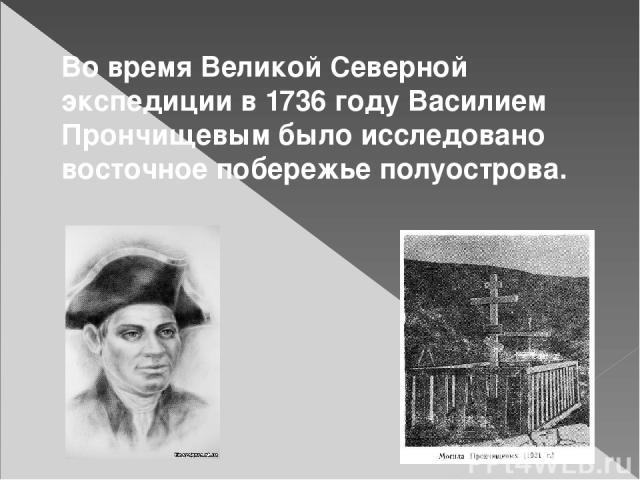 Во времяВеликой Северной экспедициив1736 годуВасилием Прончищевымбыло исследовано восточное побережье полуострова.
