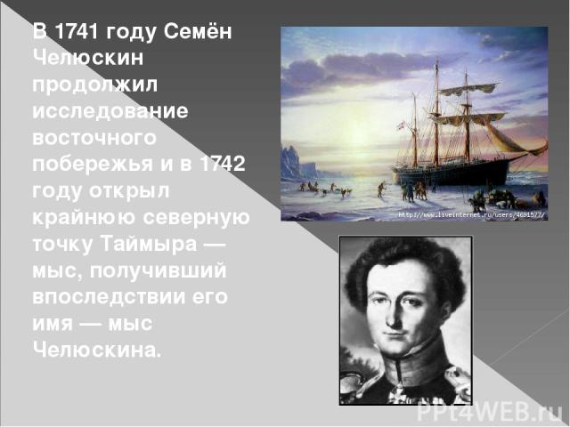 В1741 годуСемён Челюскин продолжил исследование восточного побережья и в1742 годуоткрыл крайнюю северную точку Таймыра— мыс, получивший впоследствии его имя—мыс Челюскина.