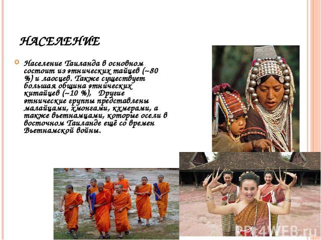 НАСЕЛЕНИЕ Население Таиланда в основном состоит из этнических тайцев (~80 %) и лаосцев. Также существует большая община этнических китайцев (~10 %), Другие этнические группы представлены малайцами, хмонгами, кхмерами, а также вьетнамцами, которые ос…