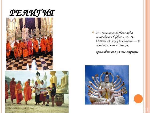 РЕЛИГИЯ 94,6 % жителей Таиланда исповедуют буддизм. 4,6 % являются мусульманами — в основном это малайцы, проживающие на юге страны.