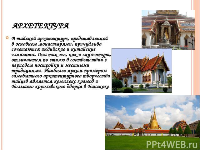 АРХЕТЕКТУРА В тайской архитектуре, представленной в основном монастырями, причудливо сочетаются индийские и китайские элементы. Они так же, как и скульптура, отличаются по стилю в соответствии с периодом постройки и местными традициями. Наиболее ярк…