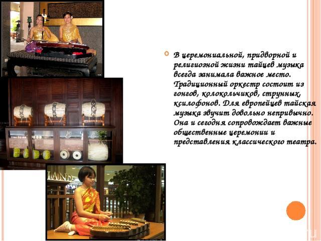 МУЗЫКА В церемониальной, придворной и религиозной жизни тайцев музыка всегда занимала важное место. Традиционный оркестр состоит из гонгов, колокольчиков, струнных, ксилофонов. Для европейцев тайская музыка звучит довольно непривычно. Она и сегодня …