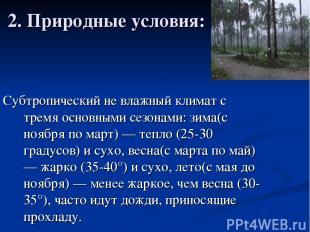 2. Природные условия: Субтропический не влажный климат с тремя основными сезонам