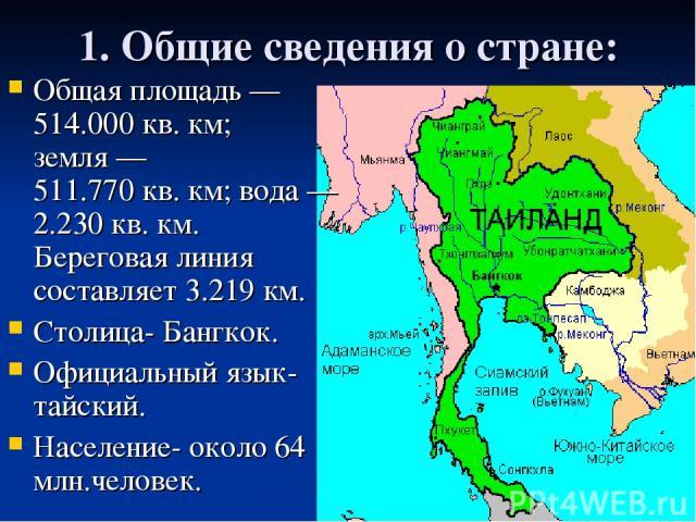 1. Общие сведения о стране: Общая площадь— 514.000кв.км; земля— 511.770кв.км; вода— 2.230кв.км. Береговая линия составляет 3.219км. Столица- Бангкок. Официальный язык- тайский. Население- около 64 млн.человек.