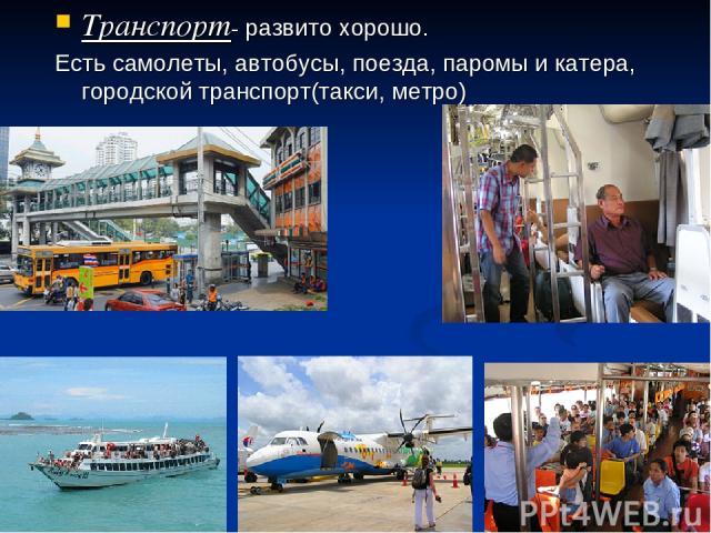 Транспорт- развито хорошо. Есть самолеты, автобусы, поезда, паромы и катера, городской транспорт(такси, метро)