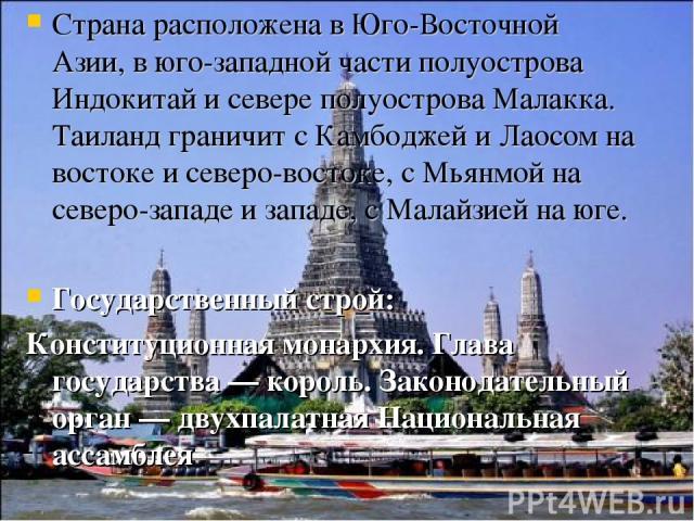 Страна расположена в Юго-Восточной Азии, в юго-западной части полуострова Индокитай и севере полуострова Малакка. Таиланд граничит сКамбоджейиЛаосомна востоке и северо-востоке, сМьянмойна северо-западе и западе, сМалайзиейна юге. Государстве…