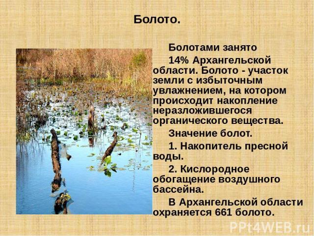 Болото. Болотами занято 14% Архангельской области. Болото - участок земли с избыточным увлажнением, на котором происходит накопление неразложившегося органического вещества. Значение болот. 1. Накопитель пресной воды. 2. Кислородное обогащение возду…