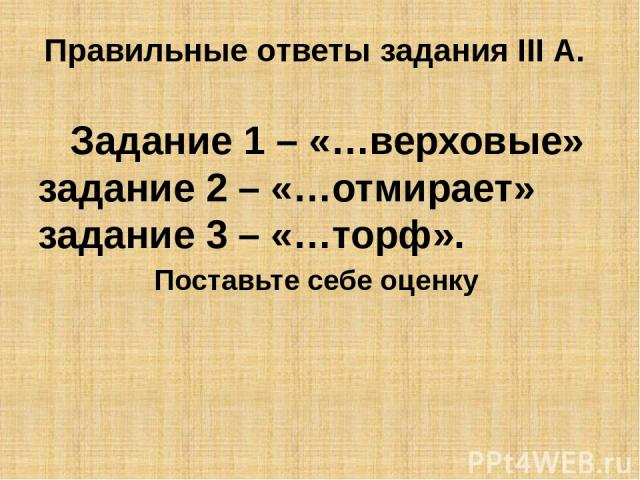 Правильные ответы задания III А. Задание 1 – «…верховые» задание 2 – «…отмирает» задание 3 – «…торф». Поставьте себе оценку