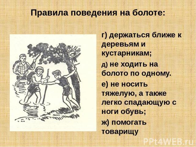 Правила поведения на болоте: г) держаться ближе к деревьям и кустарникам; д) не ходить на болото по одному. е) не носить тяжелую, а также легко спадающую с ноги обувь; ж) помогать товарищу
