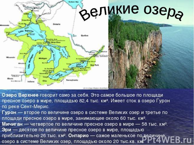 Озеро Верхнее говорит само за себя. Это самое большое по площади пресное озеро в мире, площадью 82,4тыс. км². Имеет сток в озеро Гурон по реке Сент-Мерис. Гурон— второе по величине озеро в системе Великих озер и третье по площади пресное озеро в м…