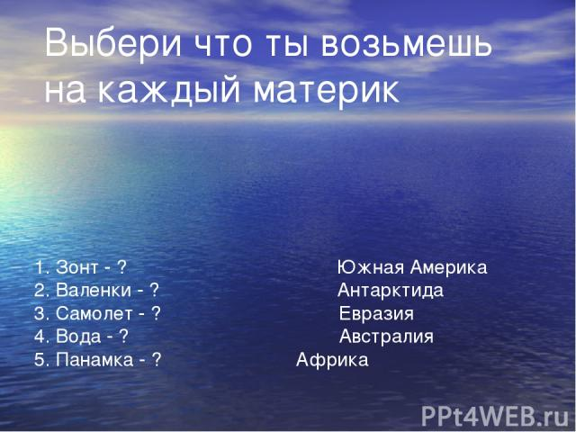 1. Зонт - ?  Южная Америка 2. Валенки - ? Антарктида 3. Самолет - ? Евразия 4. Вода - ? …
