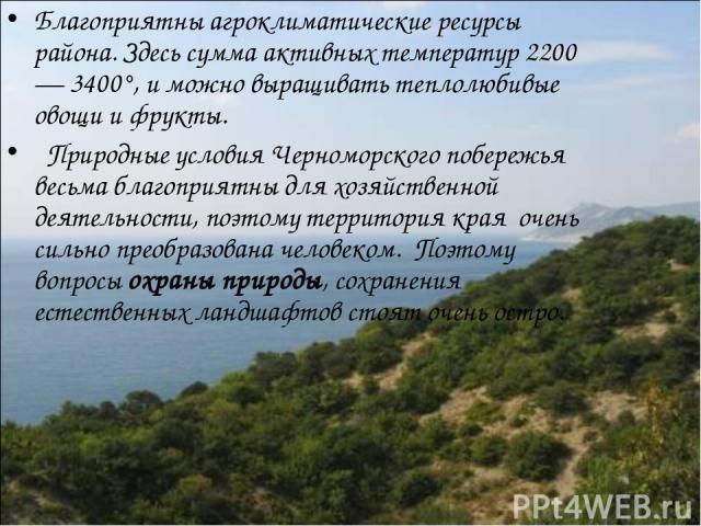 Благоприятны агроклиматические ресурсы района. Здесь сумма активных температур 2200— 3400°, и можно выращивать теплолюбивые овощи и фрукты. Природные условия Черноморского побережья весьма благоприятны для хозяйственной деятельности, поэтому террит…