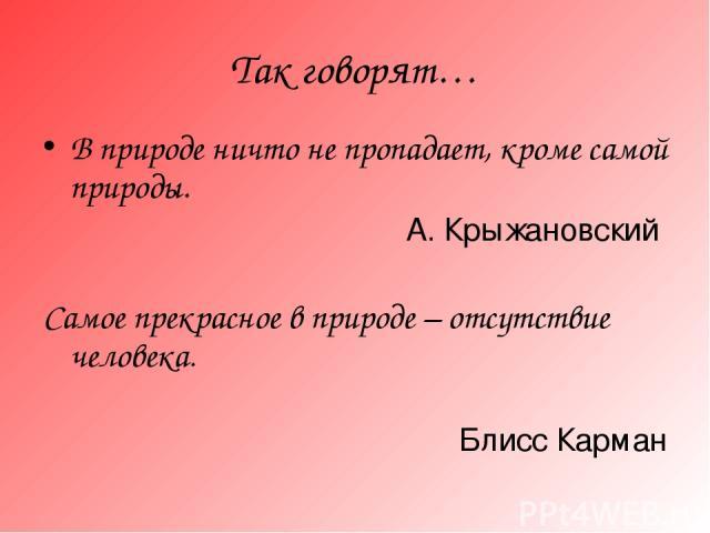 Так говорят… В природе ничто не пропадает, кроме самой природы. А. Крыжановский Самое прекрасное в природе – отсутствие человека. Блисс Карман