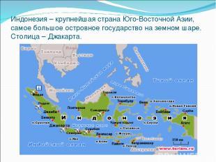 Индонезия – крупнейшая страна Юго-Восточной Азии, самое большое островное госуда