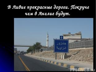 В Ливие прекрасные дороги. Покруче чем в Англие будут.