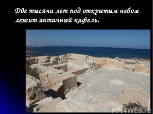 Две тысячи лет под открытым небом лежит античный кафель.