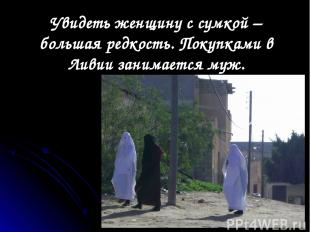 Увидеть женщину с сумкой – большая редкость. Покупками в Ливии занимается муж.