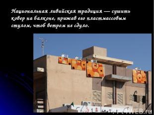 Национальная ливийская традиция— сушить ковер набалконе, прижав его пластмассо
