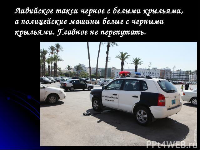 Ливийское такси черное сбелыми крыльями, аполицейские машины белые счерными крыльями. Главное неперепутать.