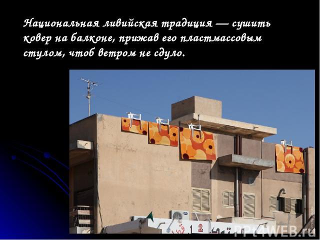 Национальная ливийская традиция— сушить ковер набалконе, прижав его пластмассовым стулом, чтоб ветром несдуло.