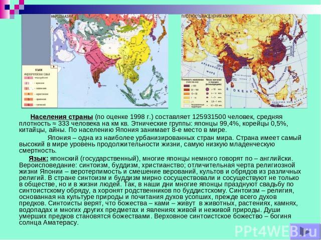 Населения страны (по оценке 1998 г.) составляет 125931500 человек, средняя плотность ≈ 333 человека на км кв. Этнические группы: японцы 99,4%, корейцы 0,5%, китайцы, айны. По населению Япония занимает 8-е место в мире. Япония – одна из наиболее урба…
