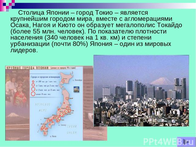Столица Японии – город Токио – является крупнейшим городом мира, вместе с агломерациями Осака, Нагоя и Киото он образует мегалополис Токайдо (более 55 млн. человек). По показателю плотности населения (340 человек на 1 кв. км) и степени урбанизации (…