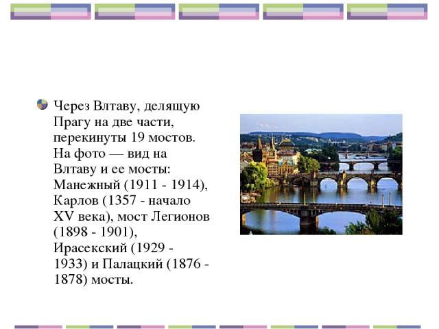 Через Влтаву, делящую Прагу на две части, перекинуты 19 мостов. На фото — вид на Влтаву и ее мосты: Манежный (1911 - 1914), Карлов (1357 - начало XV века), мост Легионов (1898 - 1901), Ирасекский (1929 - 1933) и Палацкий (1876 - 1878) мосты.