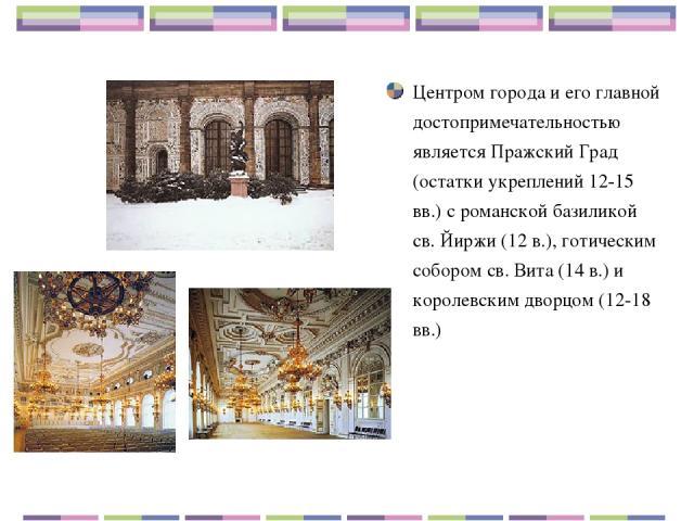 Центром города и его главной достопримечательностью является Пражский Град (остатки укреплений 12-15 вв.) с романской базиликой св. Йиржи (12 в.), готическим собором св. Вита (14 в.) и королевским дворцом (12-18 вв.)
