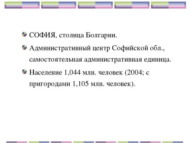 СОФИЯ, столица Болгарии. Административный центр Софийской обл., самостоятельная административная единица. Население 1,044 млн. человек (2004; с пригородами 1,105 млн. человек).