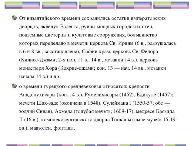 От византийского времени сохранились остатки императорских дворцов, акведук Валента, руины мощных городских стен, подземные цистерны и культовые сооружения, большинство которых переделано в мечети: церковь Св. Ирины (6 в., разрушалась в 6 и 8 вв., в…