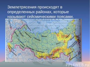 Землетрясения происходят в определенных районах, которые называют сейсмическими