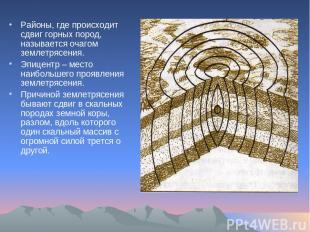 Районы, где происходит сдвиг горных пород, называется очагом землетрясения. Эпиц