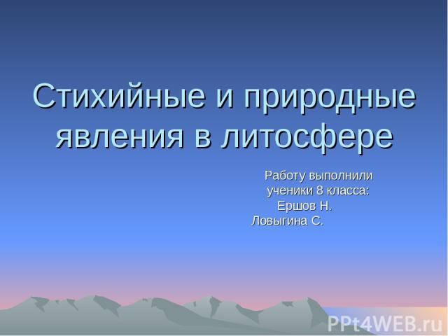 Стихийные и природные явления в литосфере Работу выполнили ученики 8 класса: Ершов Н. Ловыгина С.