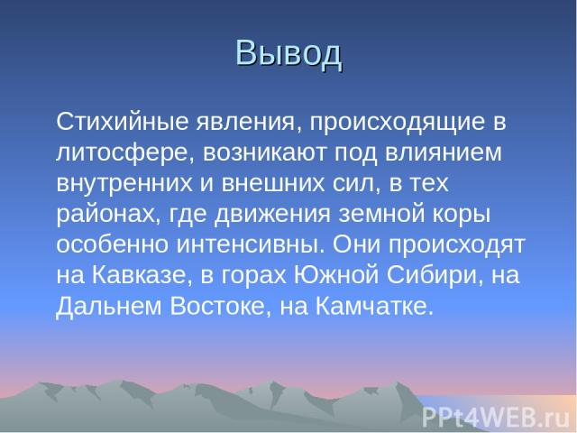 Вывод Стихийные явления, происходящие в литосфере, возникают под влиянием внутренних и внешних сил, в тех районах, где движения земной коры особенно интенсивны. Они происходят на Кавказе, в горах Южной Сибири, на Дальнем Востоке, на Камчатке.