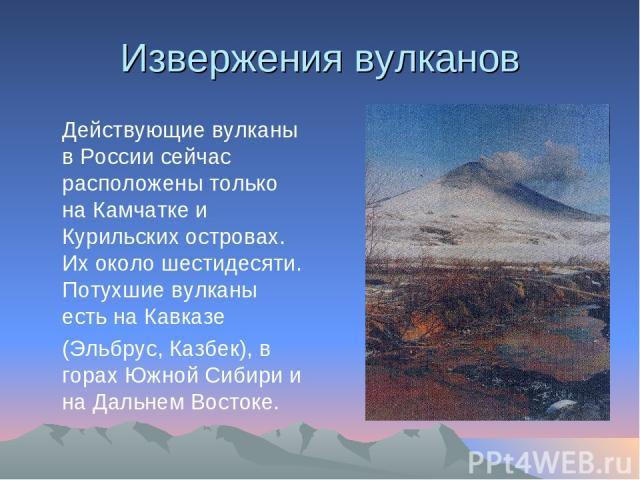 Извержения вулканов Действующие вулканы в России сейчас расположены только на Камчатке и Курильских островах. Их около шестидесяти. Потухшие вулканы есть на Кавказе (Эльбрус, Казбек), в горах Южной Сибири и на Дальнем Востоке.