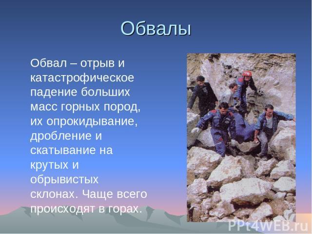 Обвалы Обвал – отрыв и катастрофическое падение больших масс горных пород, их опрокидывание, дробление и скатывание на крутых и обрывистых склонах. Чаще всего происходят в горах.