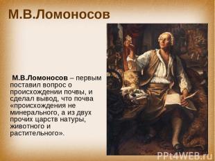 М.В.Ломоносов М.В.Ломоносов – первым поставил вопрос о происхождении почвы, и сд