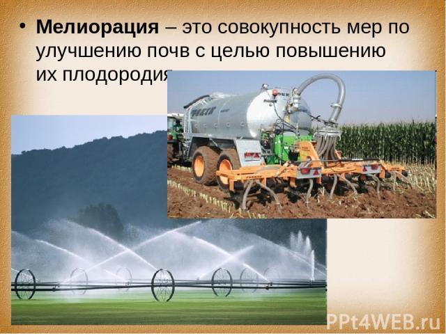 Мелиорация – это совокупность мер по улучшению почв с целью повышению их плодородия.